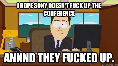 i hope Sony doesn't fuck up the conference  annnd they fucked up. - i hope Sony doesn't fuck up the conference  annnd they fucked up.  Misc