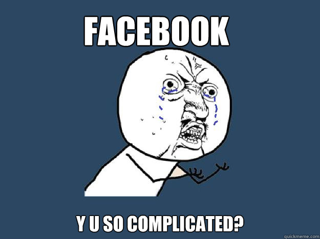 FACEBOOK  Y U SO COMPLICATED?
