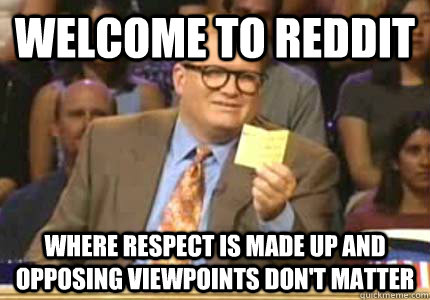 WELCOME TO reddit where respect is made up and opposing viewpoints don't matter - WELCOME TO reddit where respect is made up and opposing viewpoints don't matter  Whose Line
