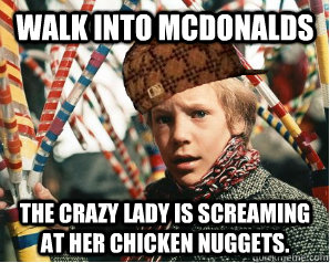 Walk into McDonalds The crazy lady is screaming at her chicken nuggets.  Scumbag Charlie Bucket
