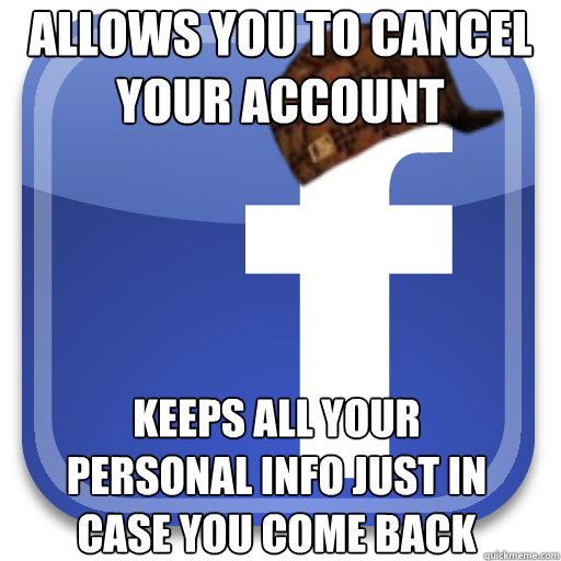 allows you to cancel your account keeps all your personal info just in case you come back - allows you to cancel your account keeps all your personal info just in case you come back  Scumbag Facebook