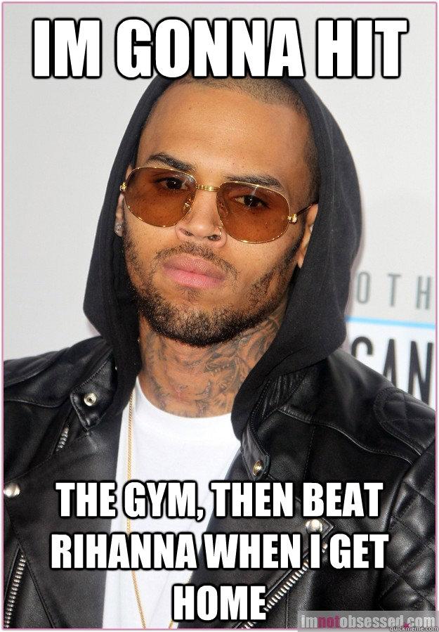 Im gonna hit the gym, then beat rihanna when I get home - Im gonna hit the gym, then beat rihanna when I get home  Not misunderstood Chris Brown
