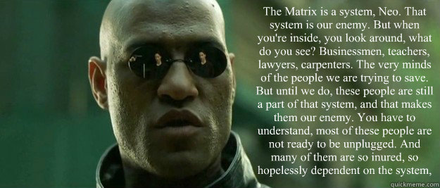 The Matrix is a system, Neo. That system is our enemy. But when you're inside, you look around, what do you see? Businessmen, teachers, lawyers, carpenters. The very minds of the people we are trying to save. But until we do, these people are still a part - The Matrix is a system, Neo. That system is our enemy. But when you're inside, you look around, what do you see? Businessmen, teachers, lawyers, carpenters. The very minds of the people we are trying to save. But until we do, these people are still a part  Misc