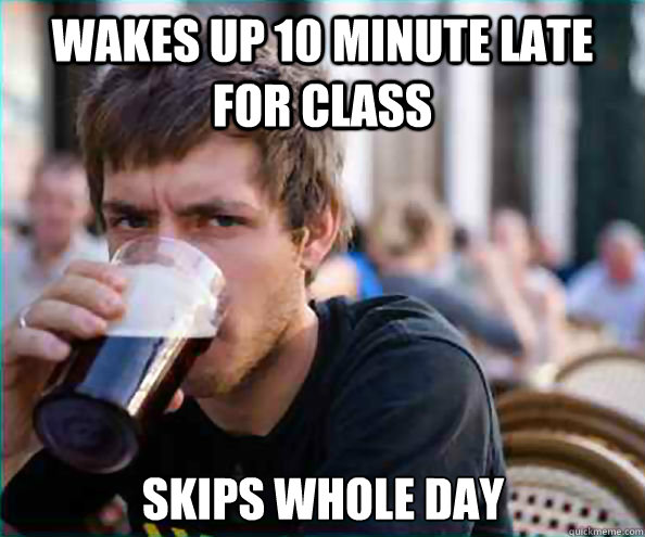 Wakes up 10 minute late for class Skips whole day - Wakes up 10 minute late for class Skips whole day  Lazy College Senior