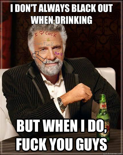 I don't always black out when drinking But when I do, fuck you guys - I don't always black out when drinking But when I do, fuck you guys  Misc