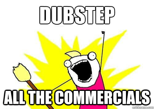 Dubstep  all the commercials
