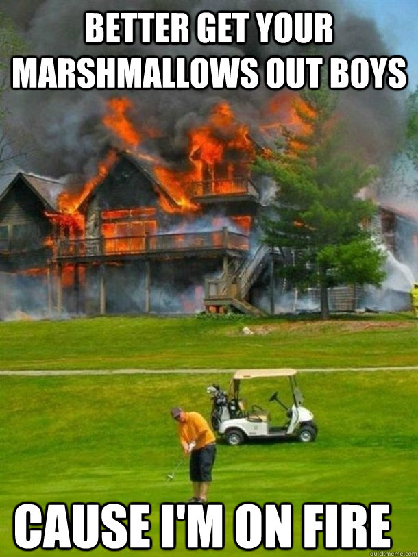 better get your marshmallows out boys cause i'm on fire - better get your marshmallows out boys cause i'm on fire  Misc