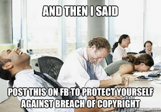 and then i said post this on fb to protect yourself against breach of copyright