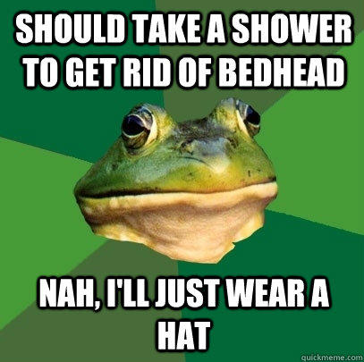 Should take a shower to get rid of bedhead Nah, I'll just wear a hat - Should take a shower to get rid of bedhead Nah, I'll just wear a hat  Foul Bachelor Frog