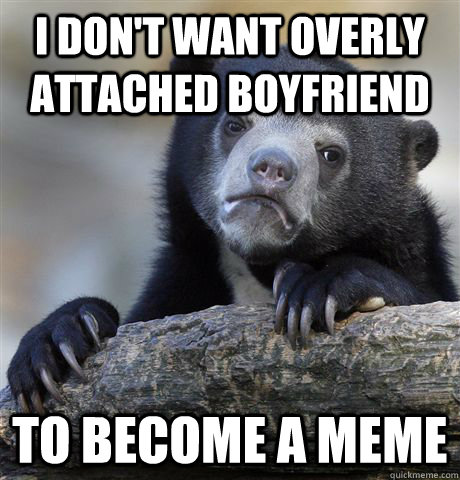 I don't want overly attached boyfriend  to become a meme - I don't want overly attached boyfriend  to become a meme  Confession Bear
