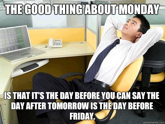 The good thing about Monday is that it's the day before you can say the day after tomorrow is the day before Friday. - The good thing about Monday is that it's the day before you can say the day after tomorrow is the day before Friday.  Office Thoughts