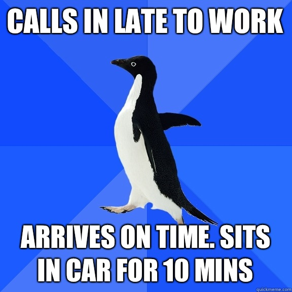 Calls in late to work Arrives on time. Sits in car for 10 mins - Calls in late to work Arrives on time. Sits in car for 10 mins  Socially Awkward Penguin
