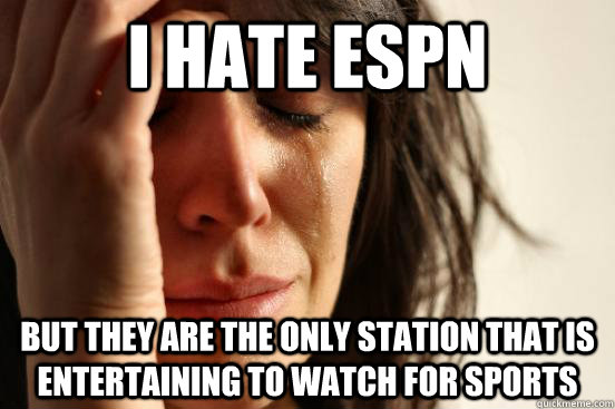I Hate espn but they are the only station that is entertaining to watch for sports - I Hate espn but they are the only station that is entertaining to watch for sports  First World Problems