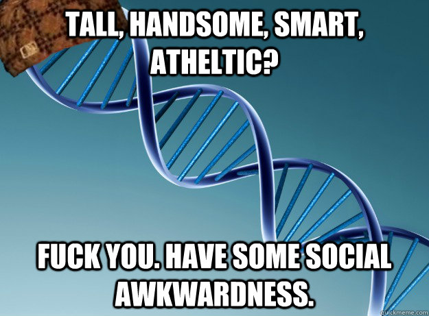 Tall, Handsome, Smart, Atheltic? Fuck you. Have some social awkwardness. - Tall, Handsome, Smart, Atheltic? Fuck you. Have some social awkwardness.  Scumbag Genetics