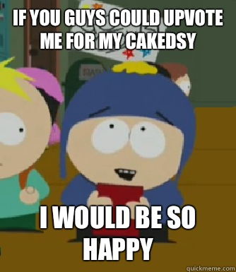 If you guys could upvote me for my cakedsy I would be so happy - If you guys could upvote me for my cakedsy I would be so happy  Craig - I would be so happy