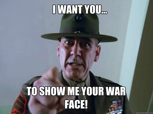 I want you... to show me your war face!