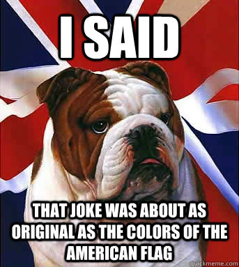 I SAID That joke was about as original as the colors of the American flag