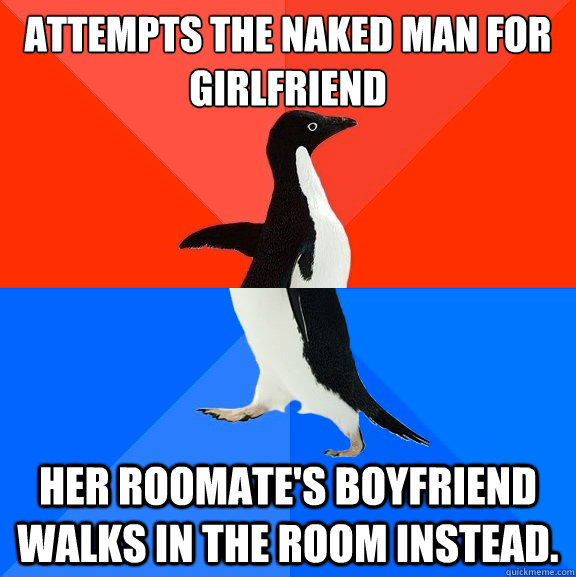 Attempts the naked man for girlfriend Her roomate's boyfriend walks in the room instead. - Attempts the naked man for girlfriend Her roomate's boyfriend walks in the room instead.  Socially Awesome Awkward Penguin