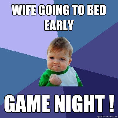Wife going to bed early GAME NIGHT ! - Wife going to bed early GAME NIGHT !  Success Kid