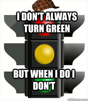 I don't always turn green but when I do I don't