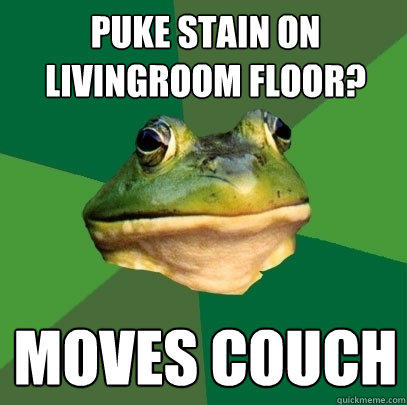 puke stain on livingroom floor? Moves Couch - puke stain on livingroom floor? Moves Couch  Foul Bachelor Frog