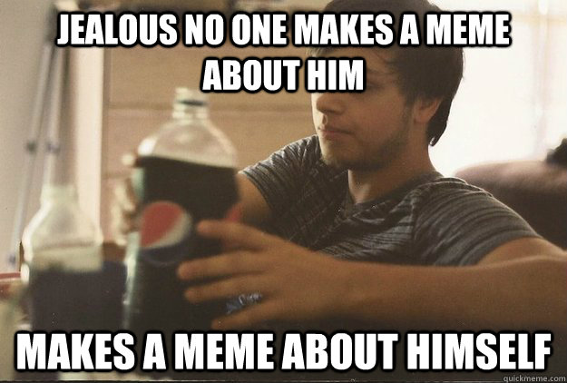 jealous no one makes a meme about him makes a meme about himself