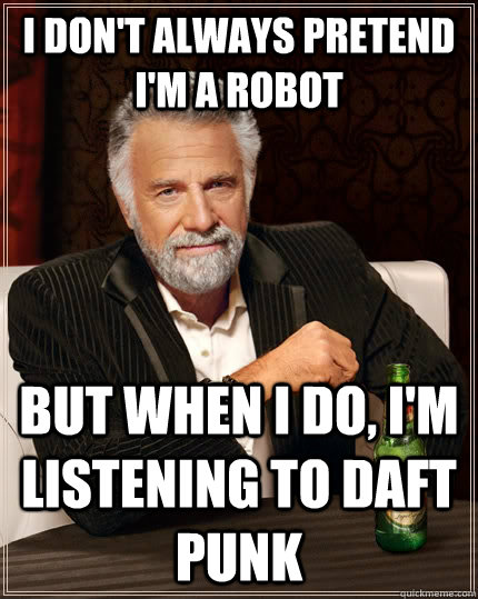 i don't always pretend I'm a robot  but when I do, I'm listening to daft punk  The Most Interesting Man In The World