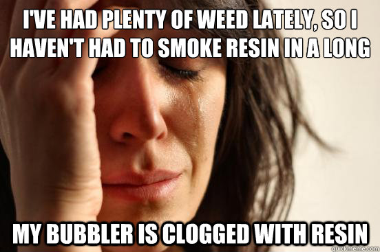 I've had plenty of weed lately, so I haven't had to smoke resin in a long time My bubbler is clogged with resin - I've had plenty of weed lately, so I haven't had to smoke resin in a long time My bubbler is clogged with resin  First World Problems