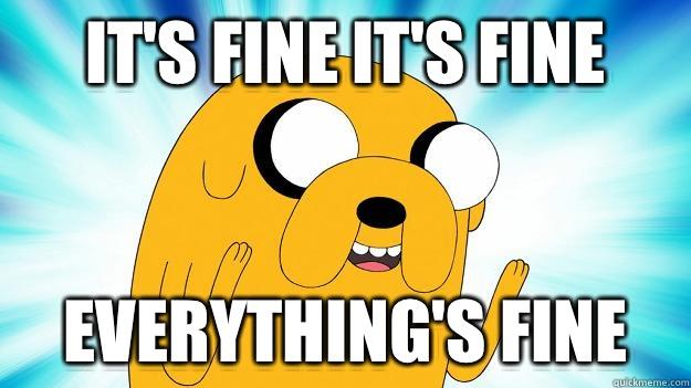 It's fine it's fine Everything's fine - Jake The Dog ...