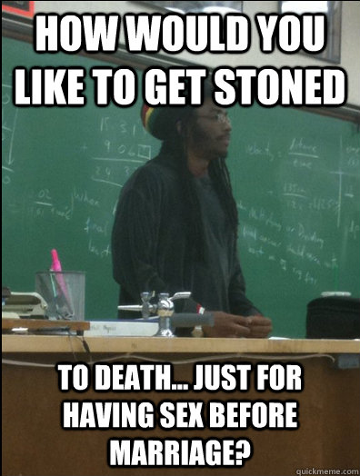 how would you like to get stoned to death... just for having sex before marriage? - how would you like to get stoned to death... just for having sex before marriage?  Rasta Science Teacher