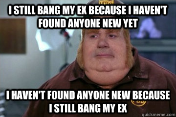 I still bang my ex because i haven't found anyone new yet i haven't found anyone new because i still bang my ex