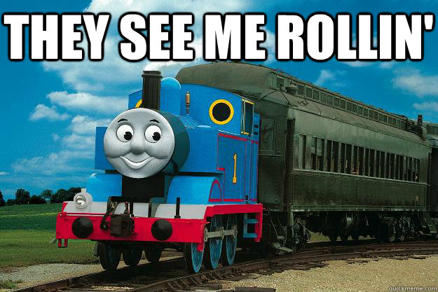 they see me rollin'   Thomas the Tank Engine