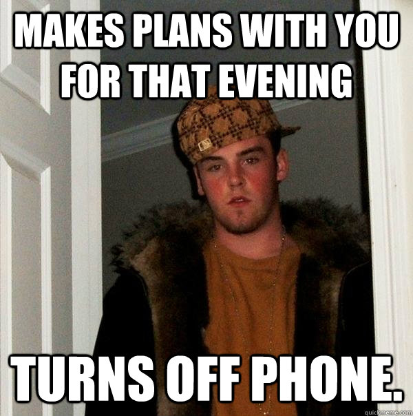 Makes plans with you for that evening Turns off phone. - Makes plans with you for that evening Turns off phone.  Scumbag Steve