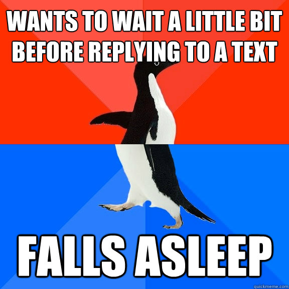 Wants to wait a little bit before replying to a text falls asleep - Wants to wait a little bit before replying to a text falls asleep  Socially Awesome Awkward Penguin