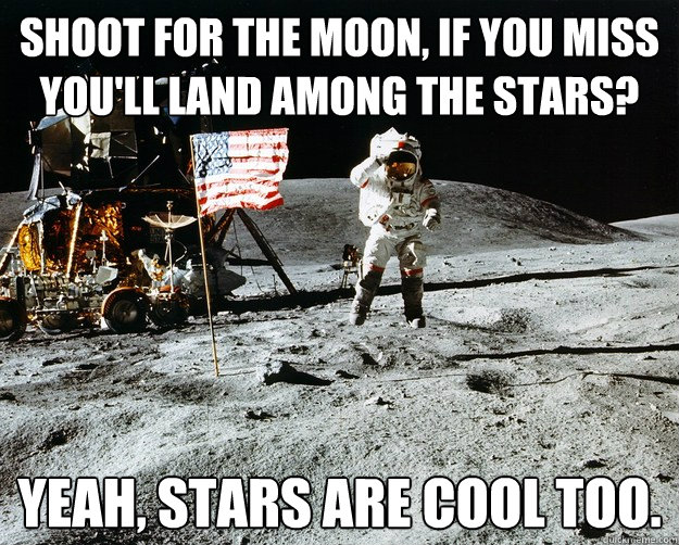 Shoot for the moon, if you miss you'll land among the stars? Yeah, stars are cool too. - Shoot for the moon, if you miss you'll land among the stars? Yeah, stars are cool too.  Unimpressed Astronaut