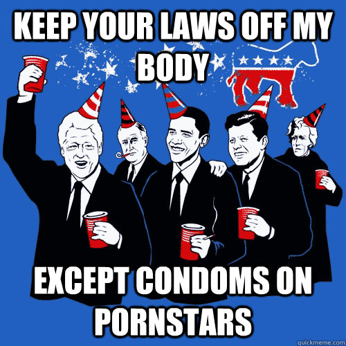 keep your laws off my body except condoms on pornstars - keep your laws off my body except condoms on pornstars  Scumbag Democrats