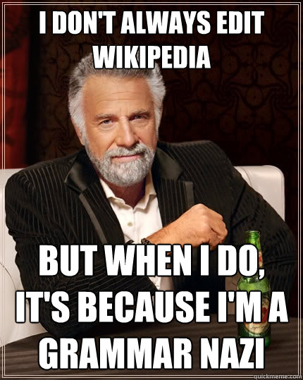 I don't always edit Wikipedia But when I do, it's because I'm a grammar nazi - I don't always edit Wikipedia But when I do, it's because I'm a grammar nazi  The Most Interesting Man In The World