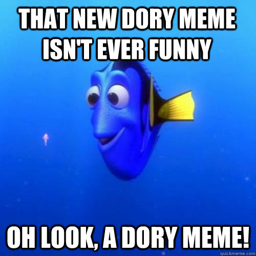 That new dory meme isn't ever funny oh look, a dory meme! - That new dory meme isn't ever funny oh look, a dory meme!  dory