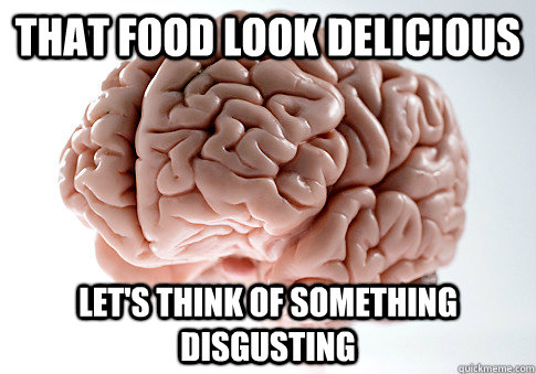 That food look delicious Let's think of something disgusting - That food look delicious Let's think of something disgusting  Scumbag Brain