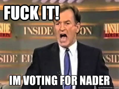 fuck it!  IM voting for nader
