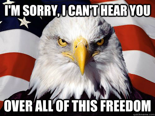 I'm sorry, I can't hear you Over all of this freedom