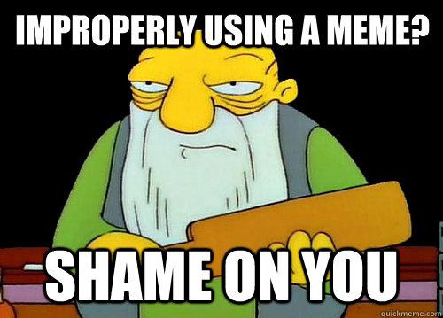 Improperly using a meme? Shame on you