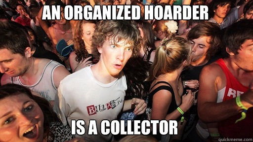 An organized hoarder   is a collector  - An organized hoarder   is a collector   Sudden Clarity Clarence