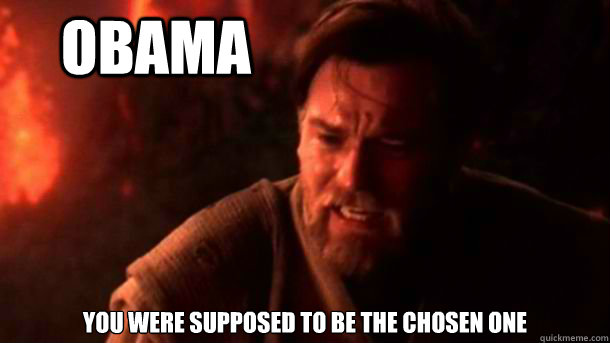 oBAMA YOU WERE supposed to be THE CHOSEN ONE  chosenone