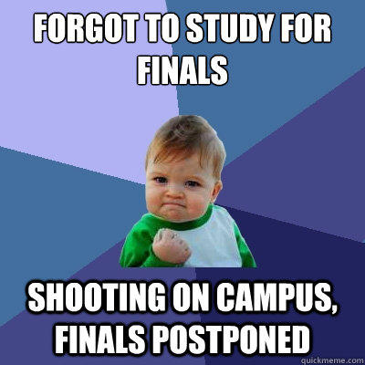 forgot to study for finals shooting on campus, finals postponed - forgot to study for finals shooting on campus, finals postponed  Success Kid