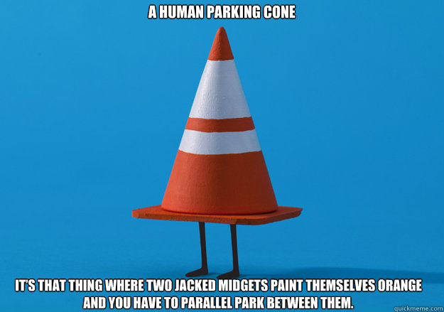 a human parking cone It's that thing where two jacked midgets paint themselves orange and you have to parallel park between them.