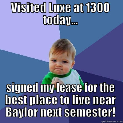 VISITED LUXE AT 1300 TODAY... SIGNED MY LEASE FOR THE BEST PLACE TO LIVE NEAR BAYLOR NEXT SEMESTER! Success Kid
