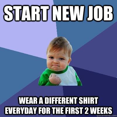 Start new job Wear a different shirt everyday for the first 2 weeks - Start new job Wear a different shirt everyday for the first 2 weeks  Success Kid