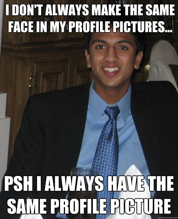 I don't always make the same face in my profile pictures... Psh I always have the same profile picture