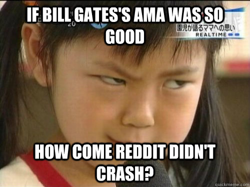 if bill gates's AMA was so good how come reddit didn't crash?   Skeptical Girl